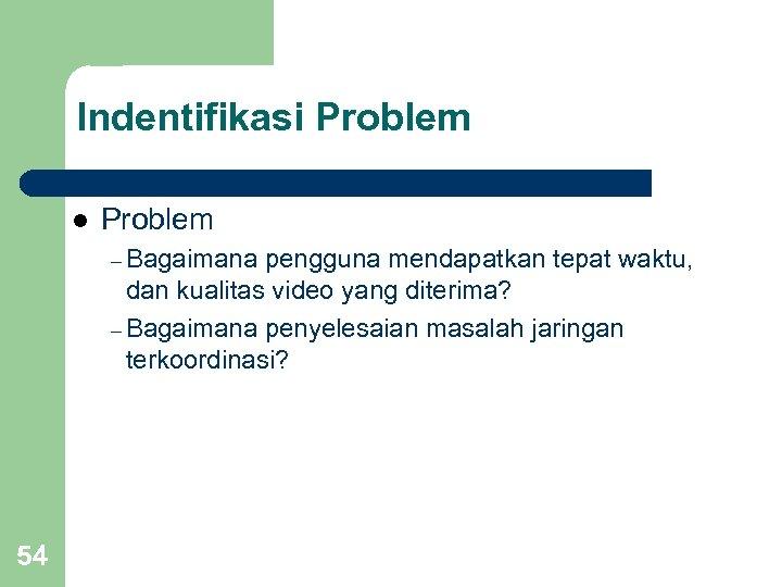 Indentifikasi Problem l Problem – Bagaimana pengguna mendapatkan tepat waktu, dan kualitas video yang