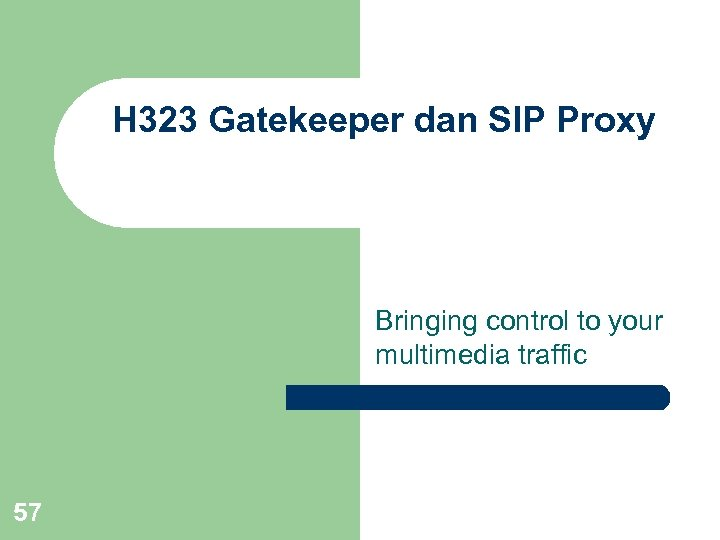 H 323 Gatekeeper dan SIP Proxy Bringing control to your multimedia traffic 57