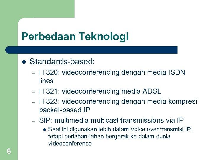 Perbedaan Teknologi l Standards-based: – – H. 320: videoconferencing dengan media ISDN lines H.