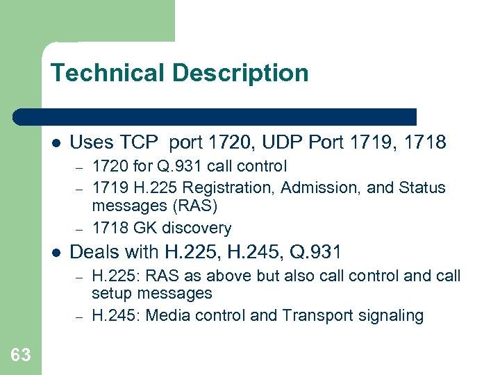 Technical Description l Uses TCP port 1720, UDP Port 1719, 1718 – – –