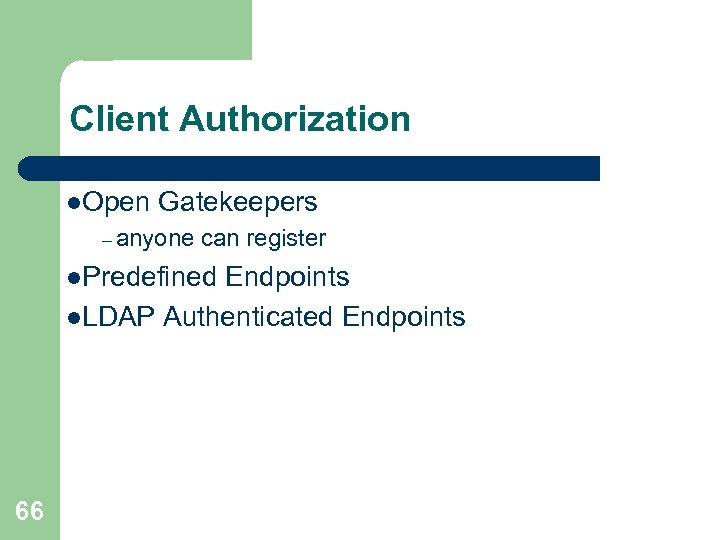 Client Authorization l. Open Gatekeepers – anyone can register l. Predefined Endpoints l. LDAP