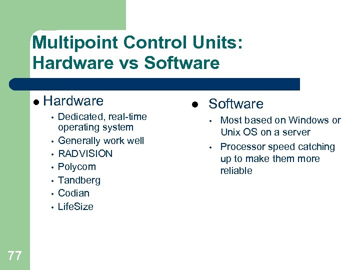 Multipoint Control Units: Hardware vs Software l Hardware • • 77 Dedicated, real-time operating