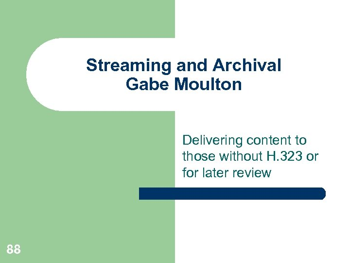 Streaming and Archival Gabe Moulton Delivering content to those without H. 323 or for