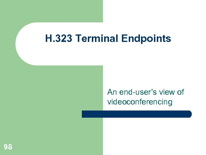 H. 323 Terminal Endpoints An end-user's view of videoconferencing 98