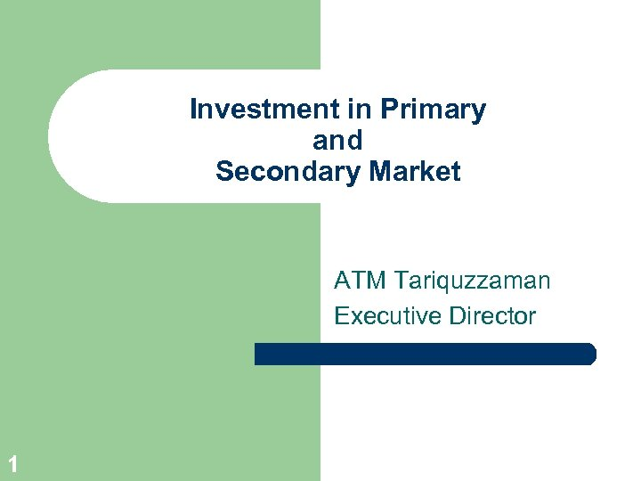 Investment in Primary and Secondary Market ATM Tariquzzaman Executive Director 1