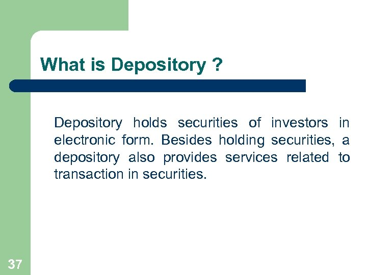 What is Depository ? Depository holds securities of investors in electronic form. Besides holding