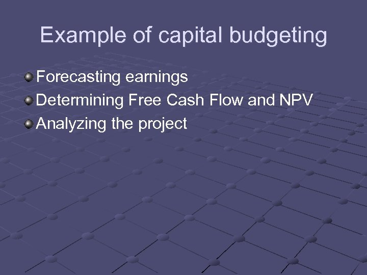 Example of capital budgeting Forecasting earnings Determining Free Cash Flow and NPV Analyzing the