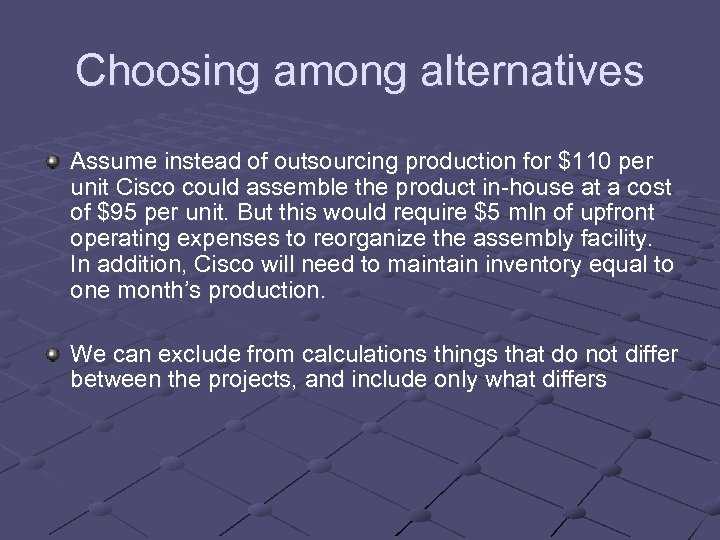 Choosing among alternatives Assume instead of outsourcing production for $110 per unit Cisco could