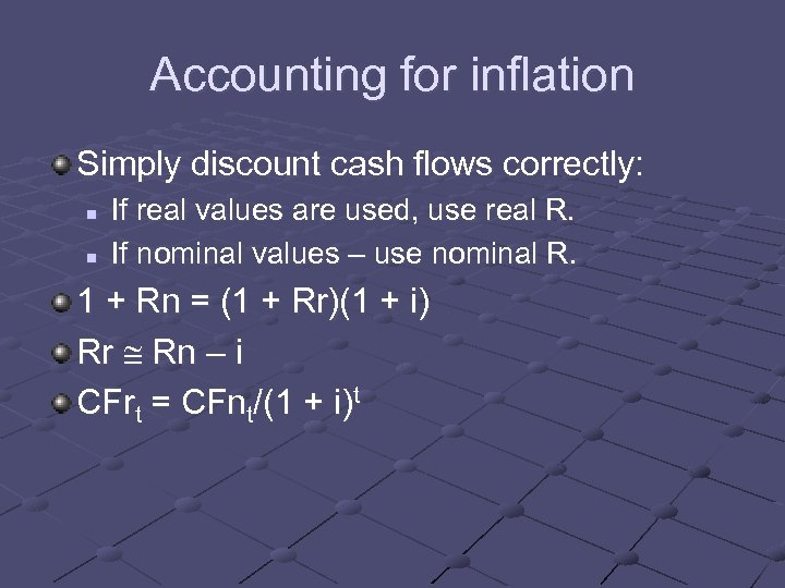 Accounting for inflation Simply discount cash flows correctly: n n If real values are