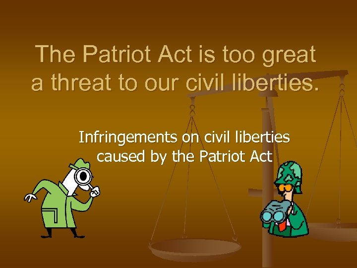 The Patriot Act is too great a threat to our civil liberties. Infringements on