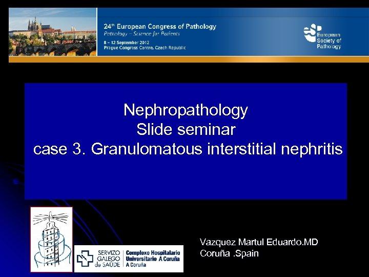 Nephropathology Slide seminar case 3. Granulomatous interstitial nephritis Vazquez Martul Eduardo. MD Coruña. Spain
