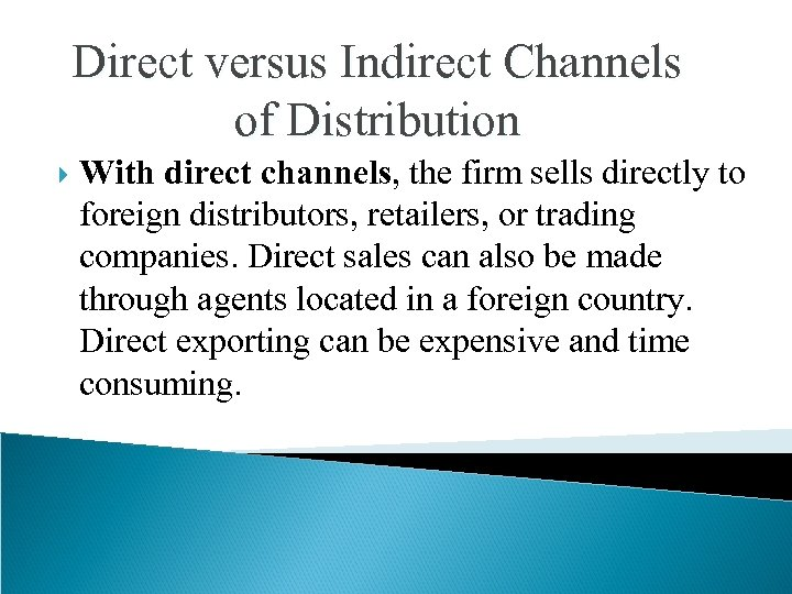 Direct versus Indirect Channels of Distribution With direct channels, the firm sells directly to