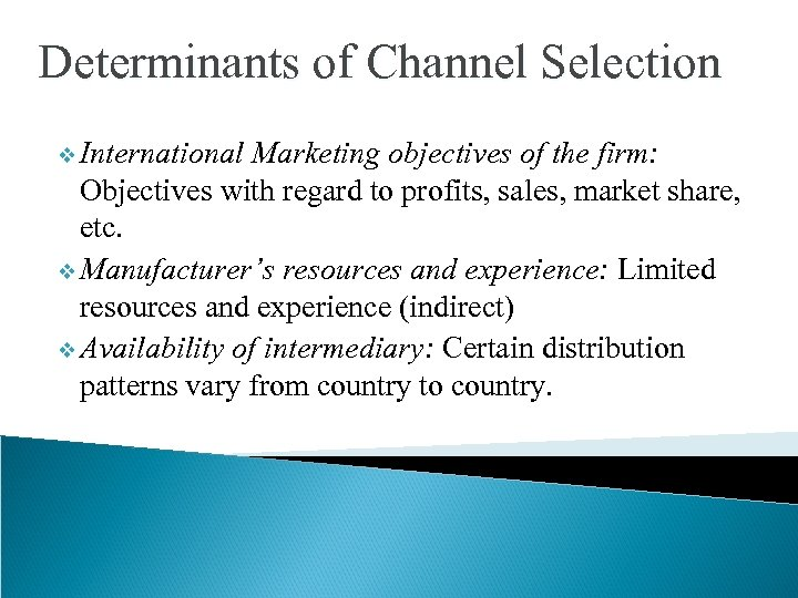 Determinants of Channel Selection v International Marketing objectives of the firm: Objectives with regard