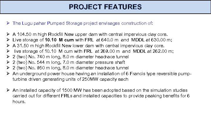 PROJECT FEATURES Ø The Lugu pahar Pumped Storage project envisages construction of: Ø Ø