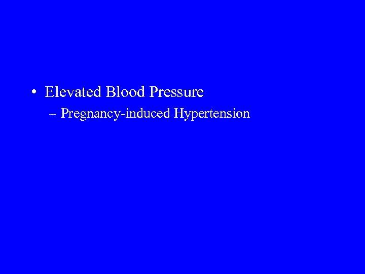 • Elevated Blood Pressure – Pregnancy-induced Hypertension