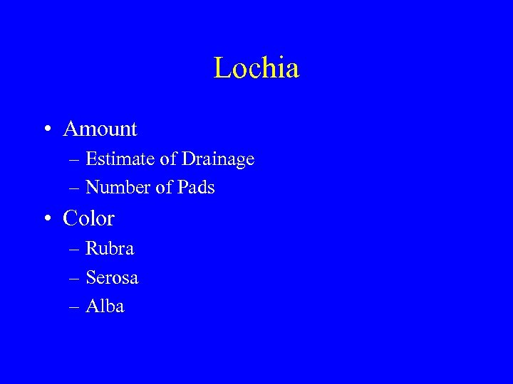 Lochia • Amount – Estimate of Drainage – Number of Pads • Color –