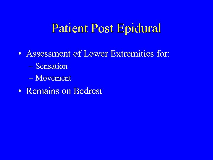Patient Post Epidural • Assessment of Lower Extremities for: – Sensation – Movement •