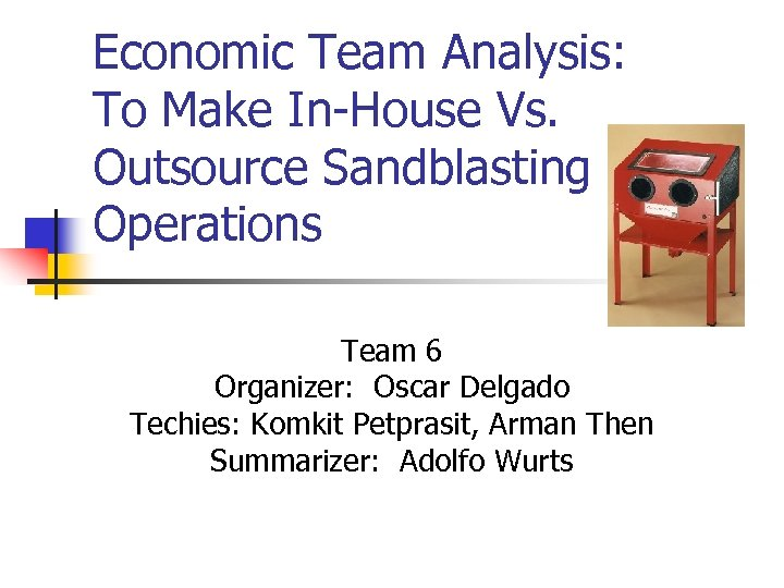 Economic Team Analysis: To Make In-House Vs. Outsource Sandblasting Operations Team 6 Organizer: Oscar