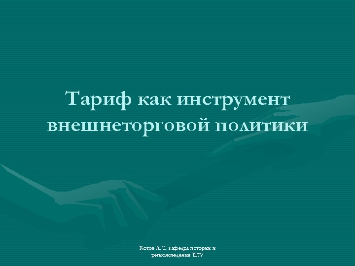 Тариф как инструмент внешнеторговой политики Котов А. С. , кафедра истории и регионоведения ТПУ