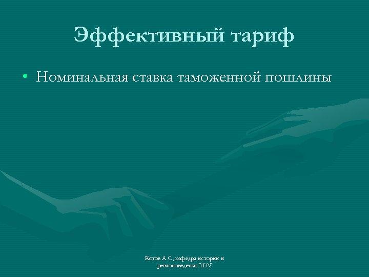 Эффективный тариф • Номинальная ставка таможенной пошлины Котов А. С. , кафедра истории и