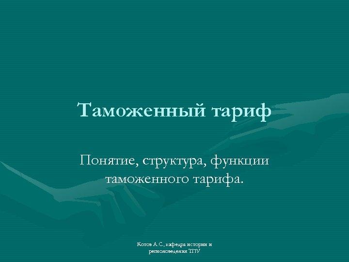 Таможенный тариф Понятие, структура, функции таможенного тарифа. Котов А. С. , кафедра истории и