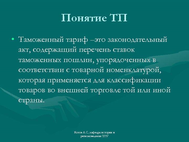 Понятие ТП • Таможенный тариф –это законодательный акт, содержащий перечень ставок таможенных пошлин, упорядоченных