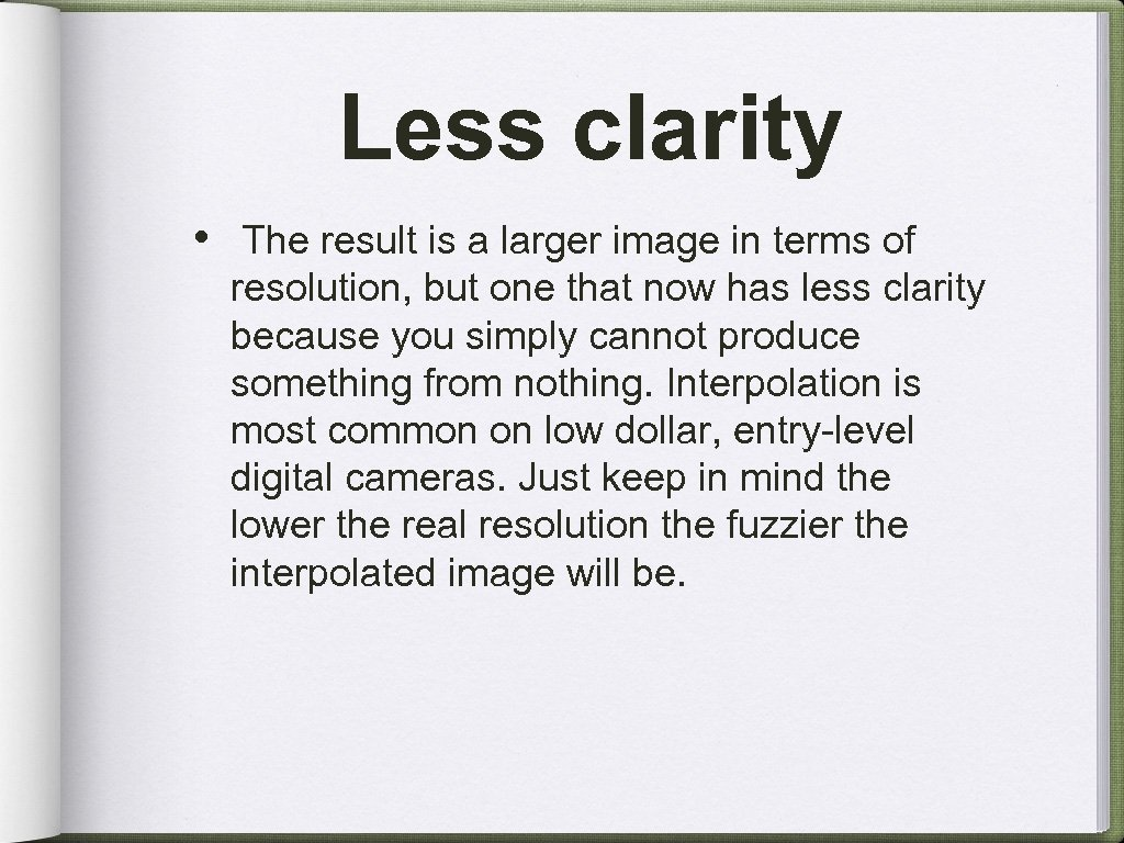 Less clarity • The result is a larger image in terms of resolution, but