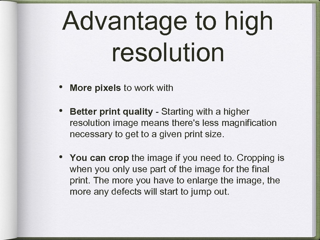 Advantage to high resolution • More pixels to work with • Better print quality