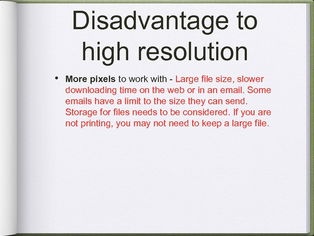 Disadvantage to high resolution • More pixels to work with - Large file size,