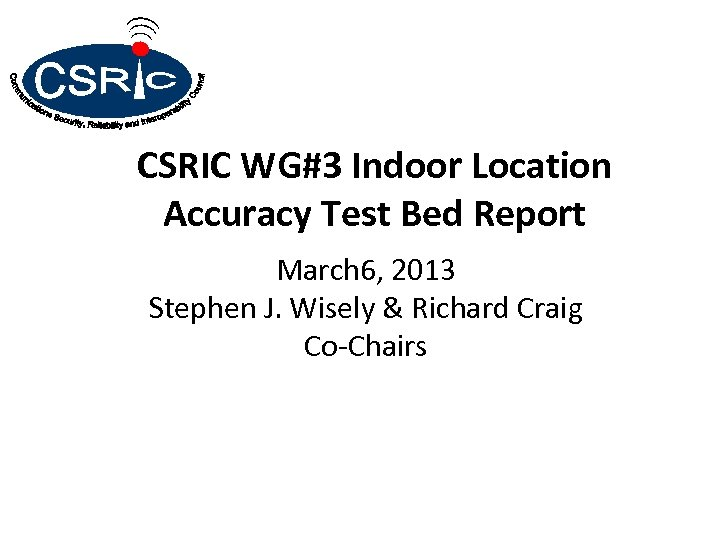 CSRIC WG#3 Indoor Location Accuracy Test Bed Report March 6, 2013 Stephen J. Wisely