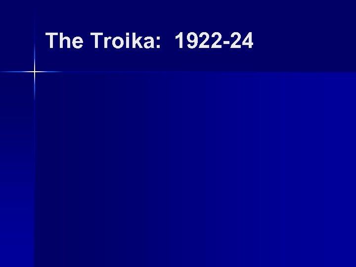 The Troika: 1922 -24