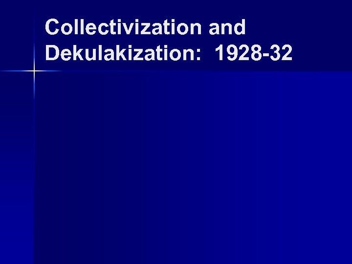 Collectivization and Dekulakization: 1928 -32