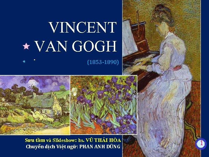 VINCENT VAN GOGH (1853 -1890) Sưu tầm và Slideshow: hs. VŨ THÁI HÒA Chuyển