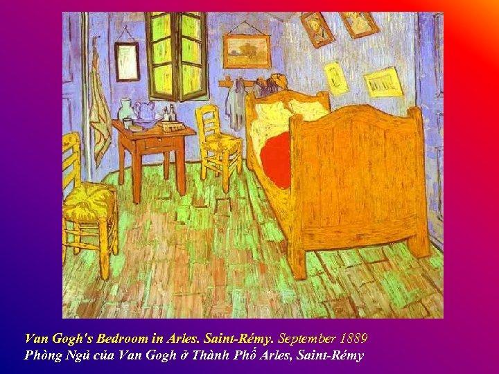 Van Gogh's Bedroom in Arles. Saint-Rémy. September 1889 Phòng Ngủ của Van Gogh ở