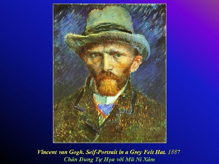 Vincent van Gogh. Self-Portrait in a Grey Felt Hat. 1887 Chân Dung Tự Họa