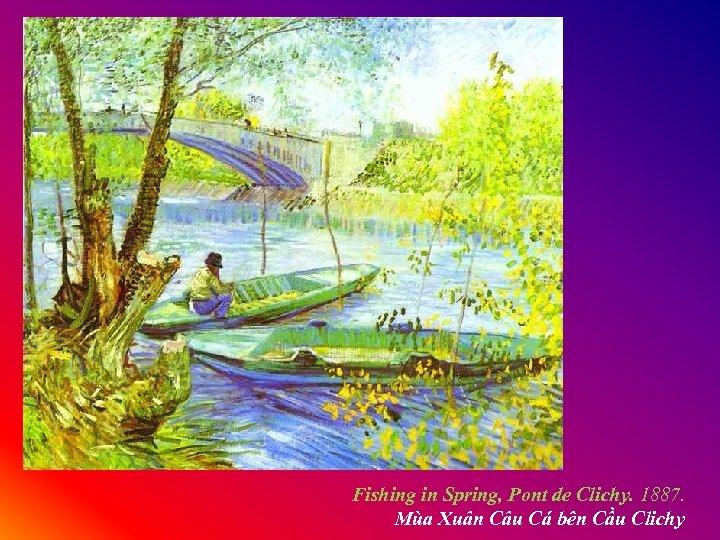 Fishing in Spring, Pont de Clichy. 1887. Mùa Xuân Câu Cá bên Cầu Clichy