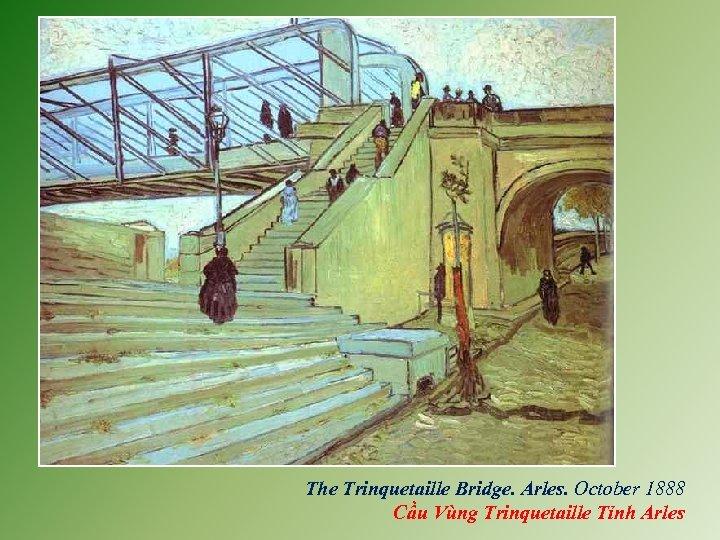 The Trinquetaille Bridge. Arles. October 1888 Cầu Vùng Trinquetaille Tỉnh Arles