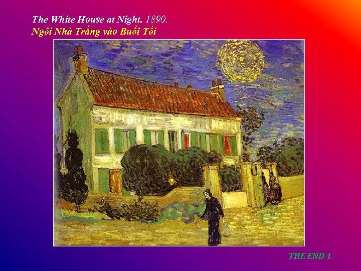 The White House at Night. 1890. Ngôi Nhà Trắng vào Buổi Tối THE END