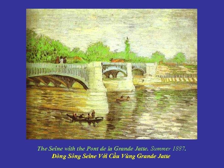 The Seine with the Pont de la Grande Jatte. Summer 1887. Dòng Sông Seine