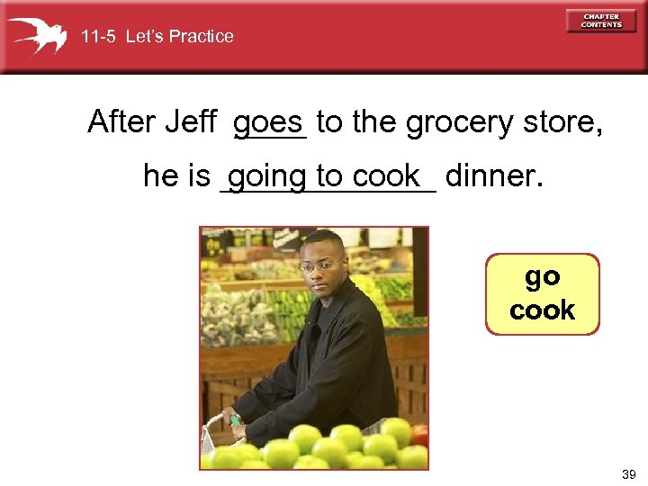 11 -5 Let's Practice After Jeff ____ to the grocery store, goes going to