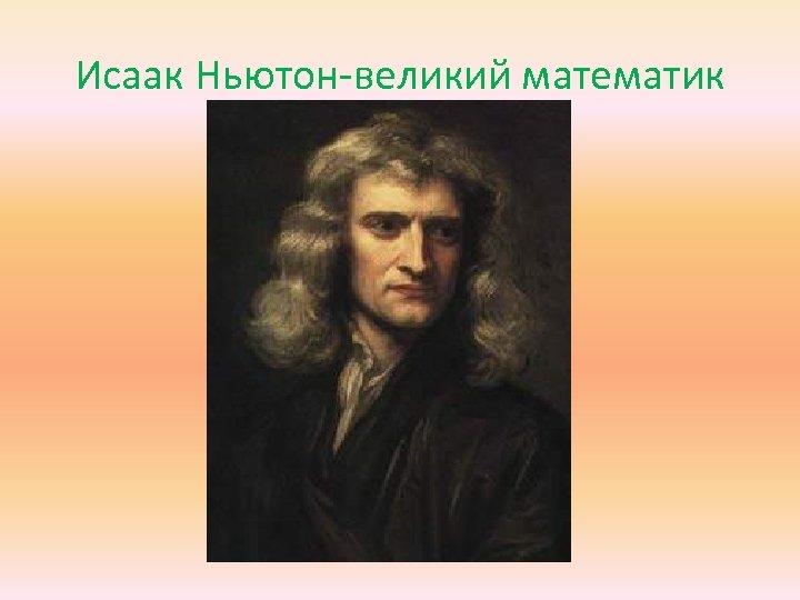Исаак Ньютон-великий математик