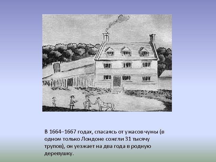 В 1664– 1667 годах, спасаясь от ужасов чумы (в одном только Лондоне сожгли 31