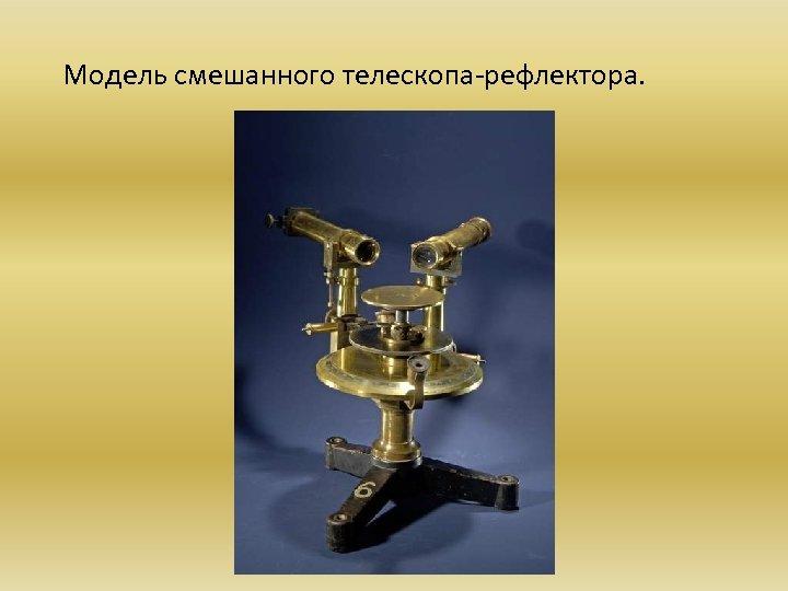 Модель смешанного телескопа-рефлектора.