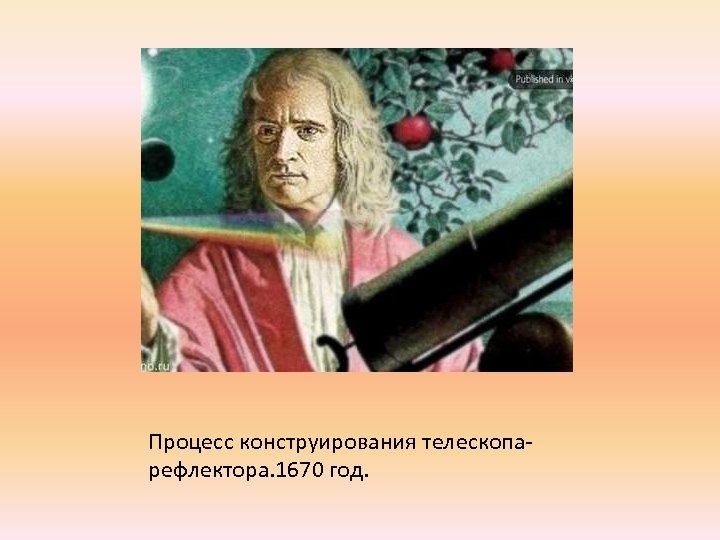 Процесс конструирования телескопарефлектора. 1670 год.