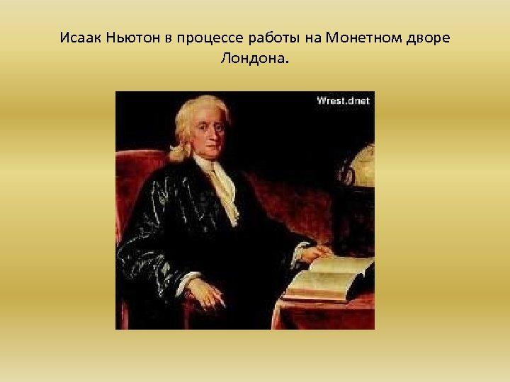 Исаак Ньютон в процессе работы на Монетном дворе Лондона.