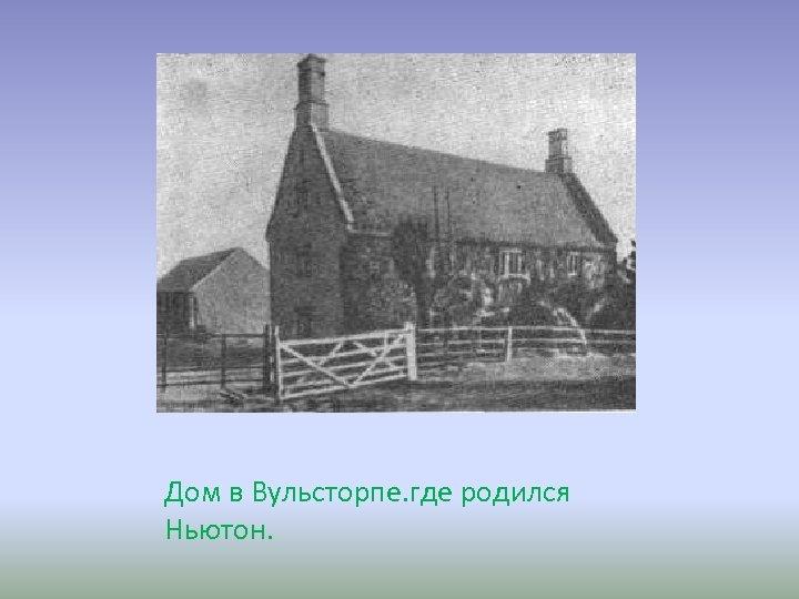 Дом в Вульсторпе. где родился Ньютон.