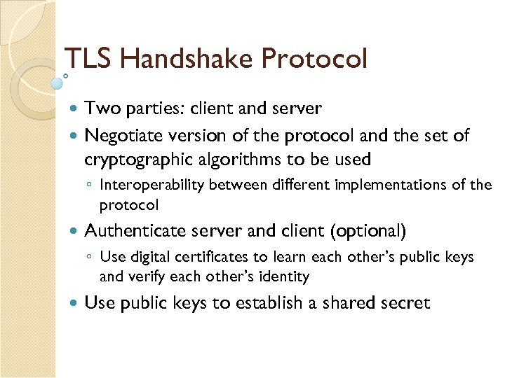 TLS Handshake Protocol Two parties: client and server Negotiate version of the protocol and