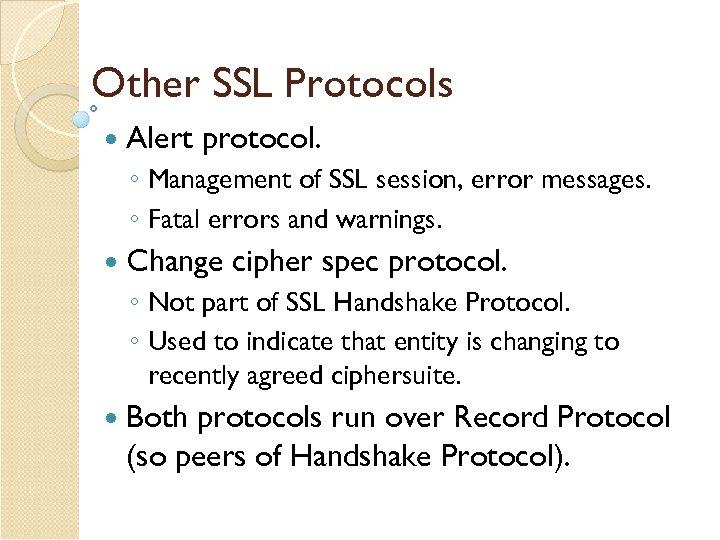 Other SSL Protocols Alert protocol. ◦ Management of SSL session, error messages. ◦ Fatal