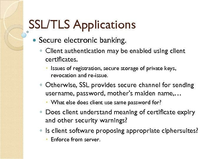 SSL/TLS Applications Secure electronic banking. ◦ Client authentication may be enabled using client certificates.