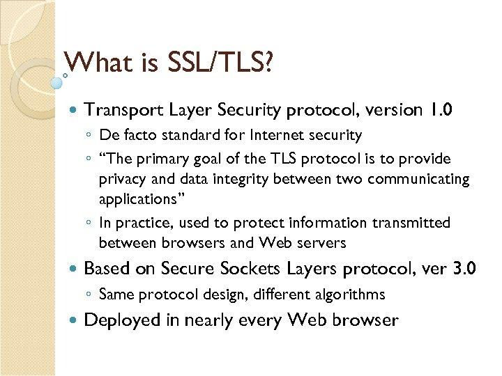 What is SSL/TLS? Transport Layer Security protocol, version 1. 0 ◦ De facto standard